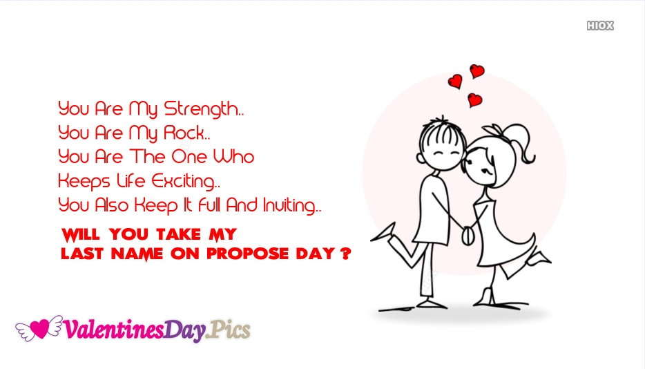You Are My Strength.. You Are My Rock.. You Are The One Who Keeps Life Exciting..You Also Keep It Full And Inviting...Will You Take My Last Name On Propose Day